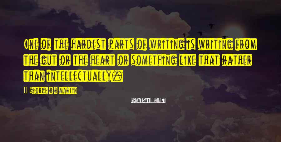 George R R Martin Sayings: One of the hardest parts of writing is writing from the gut or the heart