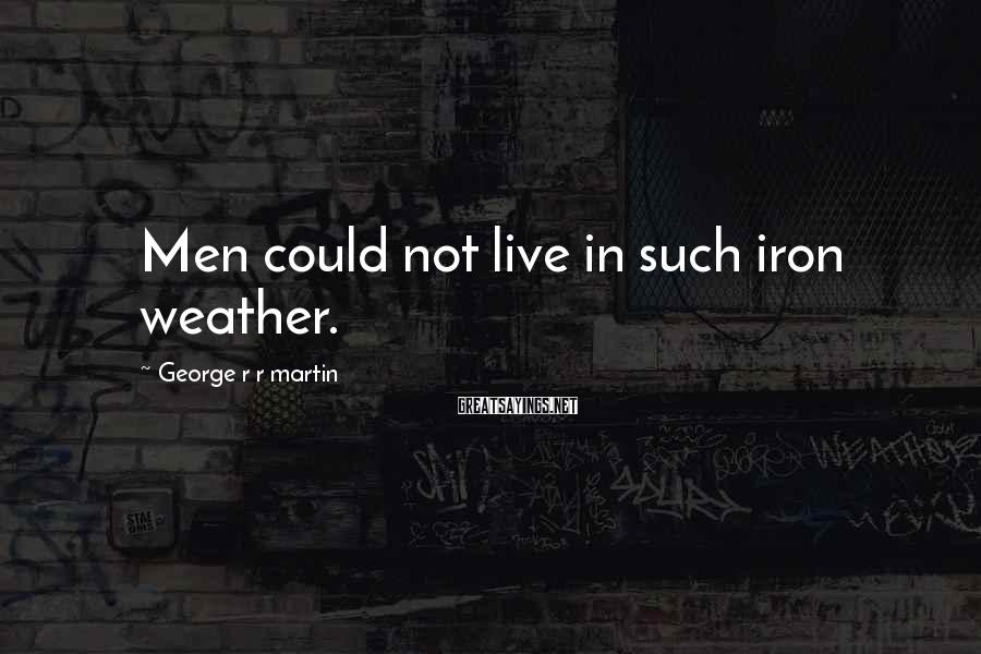 George R R Martin Sayings: Men could not live in such iron weather.