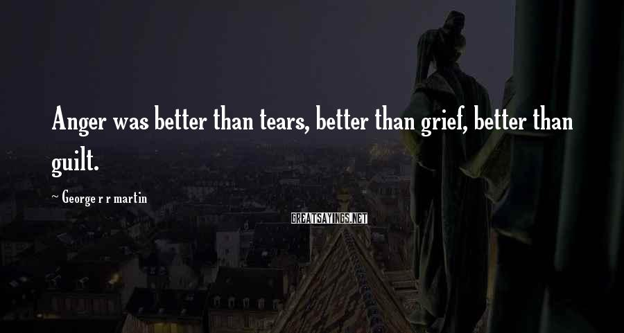 George R R Martin Sayings: Anger was better than tears, better than grief, better than guilt.