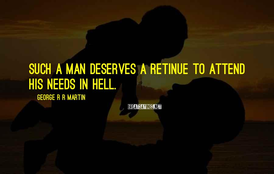 George R R Martin Sayings: Such a man deserves a retinue to attend his needs in hell.