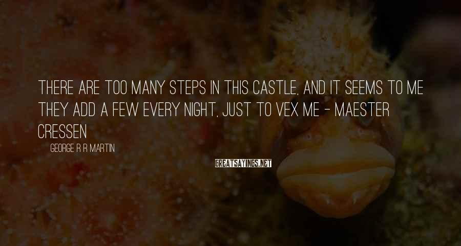 George R R Martin Sayings: There are too many steps in this castle, and it seems to me they add