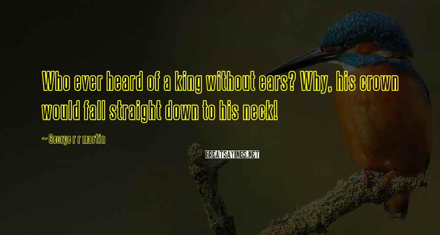 George R R Martin Sayings: Who ever heard of a king without ears? Why, his crown would fall straight down