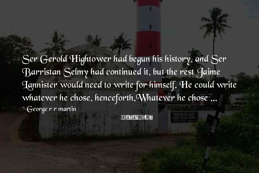 George R R Martin Sayings: Ser Gerold Hightower had begun his history, and Ser Barristan Selmy had continued it, but
