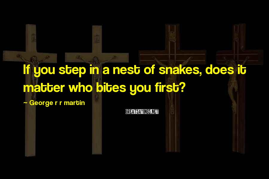 George R R Martin Sayings: If you step in a nest of snakes, does it matter who bites you first?