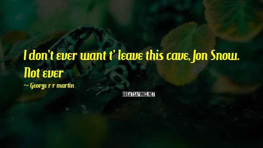 George R R Martin Sayings: I don't ever want t' leave this cave, Jon Snow. Not ever