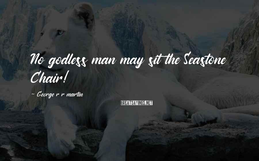 George R R Martin Sayings: No godless man may sit the Seastone Chair!