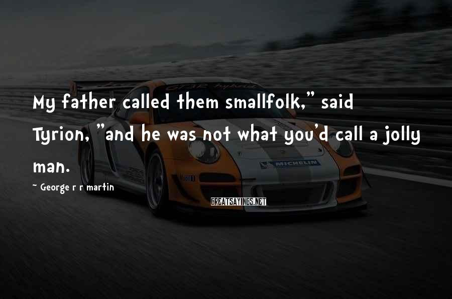"George R R Martin Sayings: My father called them smallfolk,"" said Tyrion, ""and he was not what you'd call a"