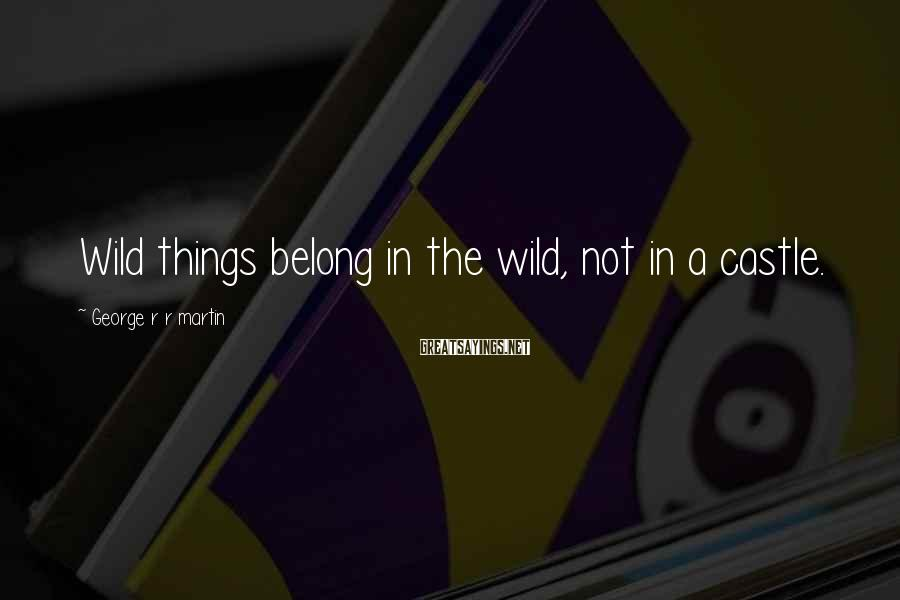 George R R Martin Sayings: Wild things belong in the wild, not in a castle.