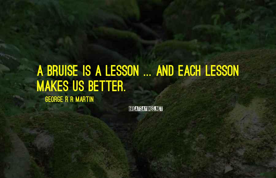 George R R Martin Sayings: A bruise is a lesson ... and each lesson makes us better.