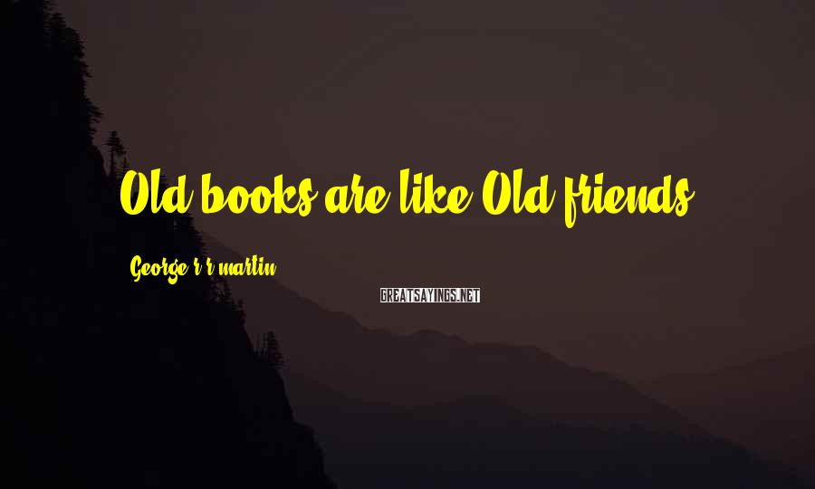 George R R Martin Sayings: Old books are like Old friends