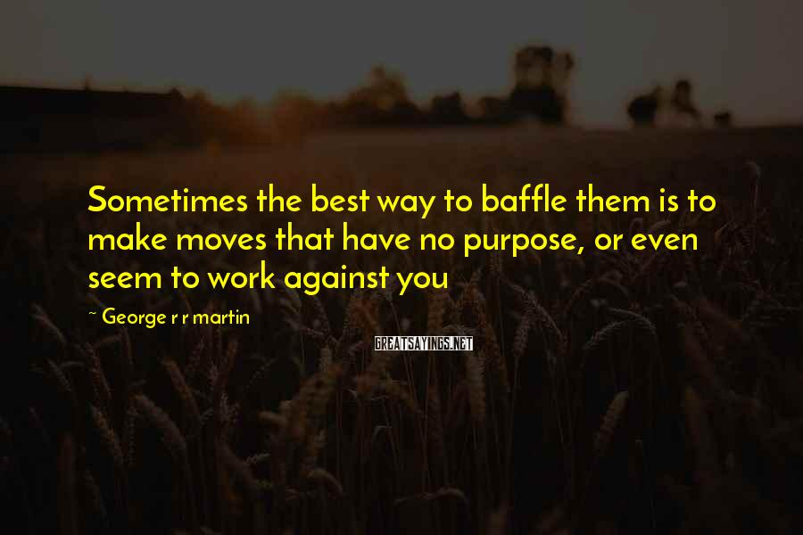 George R R Martin Sayings: Sometimes the best way to baffle them is to make moves that have no purpose,