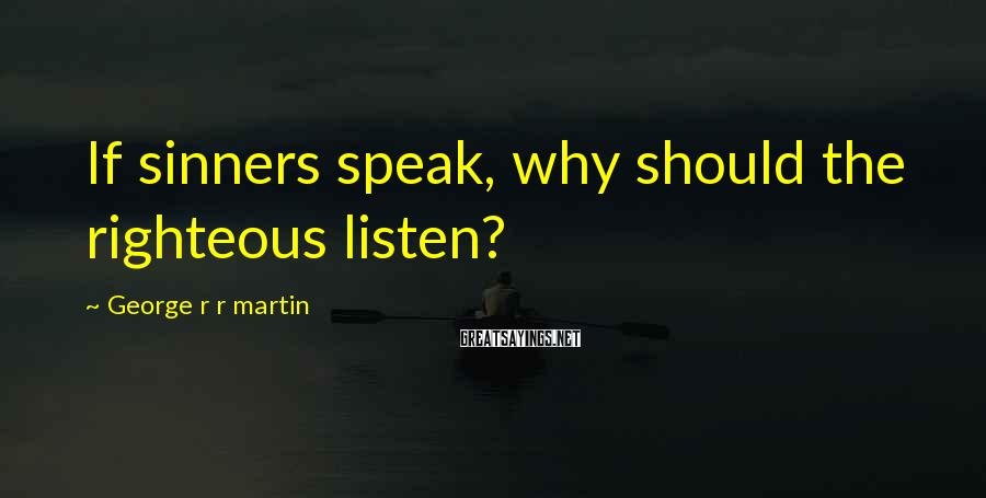 George R R Martin Sayings: If sinners speak, why should the righteous listen?