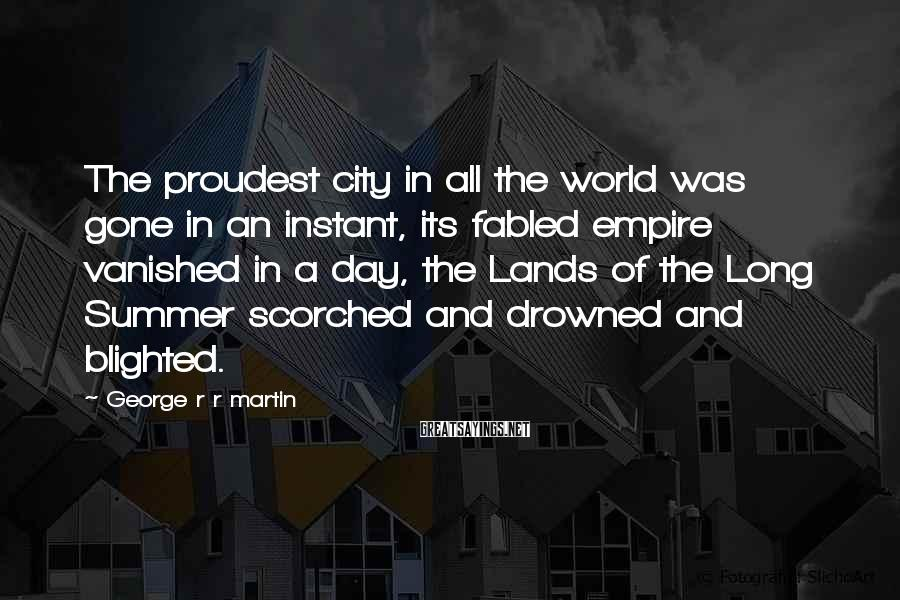 George R R Martin Sayings: The proudest city in all the world was gone in an instant, its fabled empire
