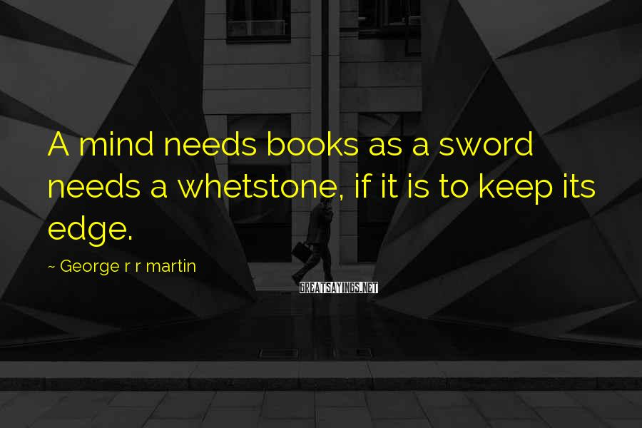 George R R Martin Sayings: A mind needs books as a sword needs a whetstone, if it is to keep
