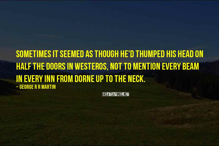 George R R Martin Sayings: Sometimes it seemed as though he'd thumped his head on half the doors in Westeros,
