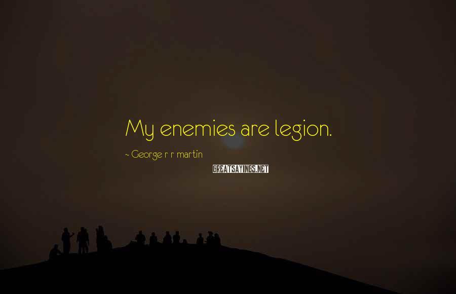 George R R Martin Sayings: My enemies are legion.