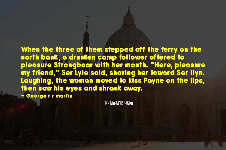 George R R Martin Sayings: When the three of them stepped off the ferry on the north bank, a drunken