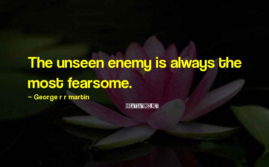 George R R Martin Sayings: The unseen enemy is always the most fearsome.