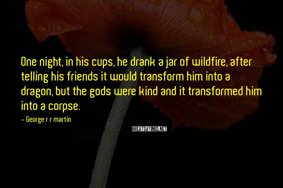 George R R Martin Sayings: One night, in his cups, he drank a jar of wildfire, after telling his friends