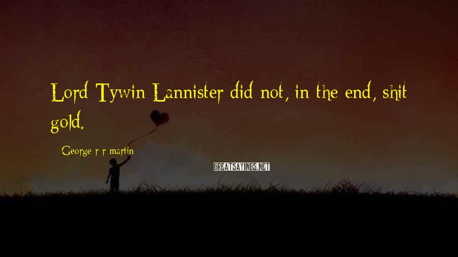 George R R Martin Sayings: Lord Tywin Lannister did not, in the end, shit gold.
