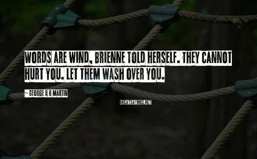 George R R Martin Sayings: Words are wind, Brienne told herself. They cannot hurt you. Let them wash over you.