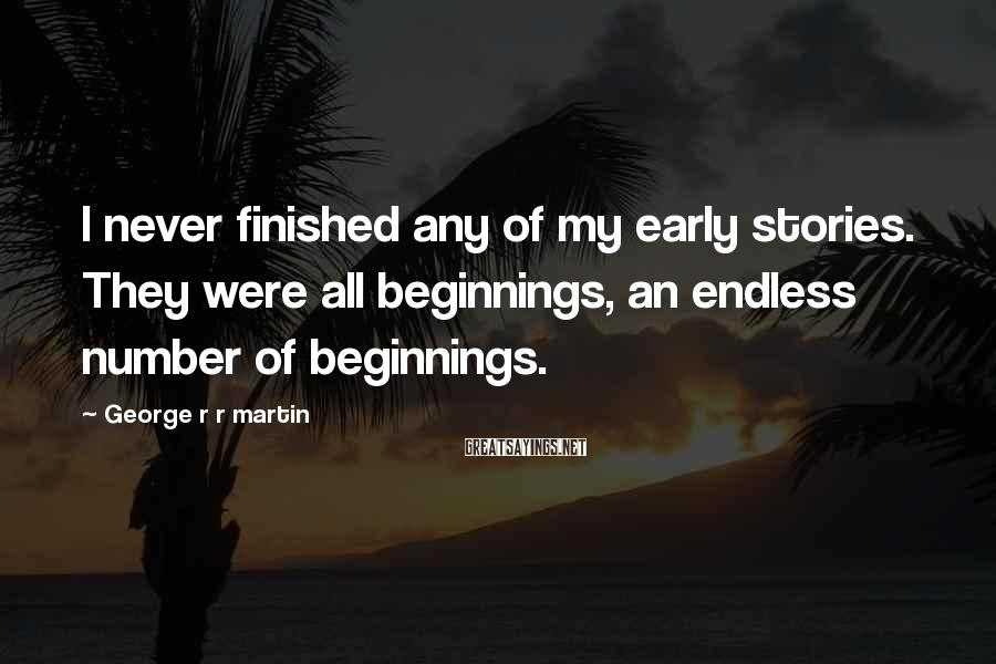 George R R Martin Sayings: I never finished any of my early stories. They were all beginnings, an endless number