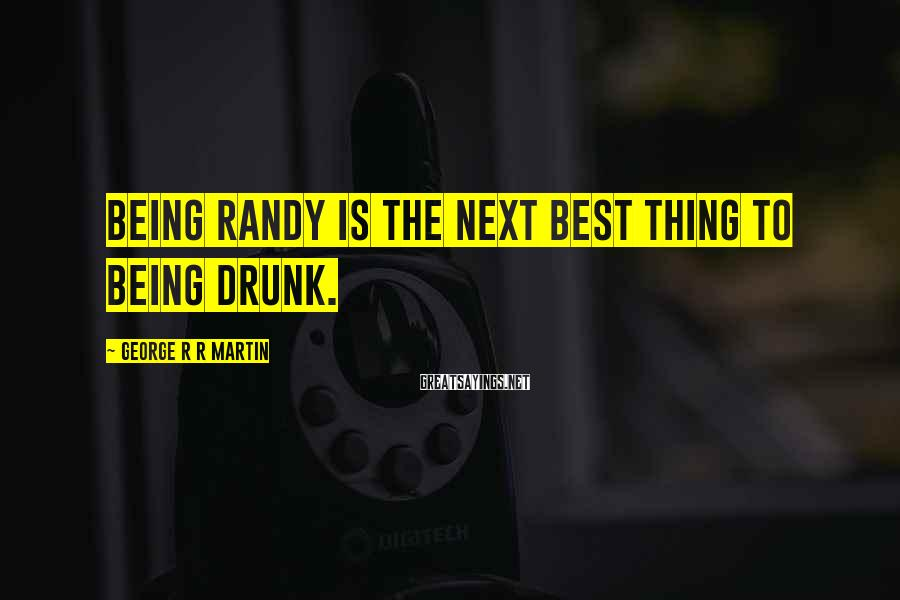 George R R Martin Sayings: Being randy is the next best thing to being drunk.