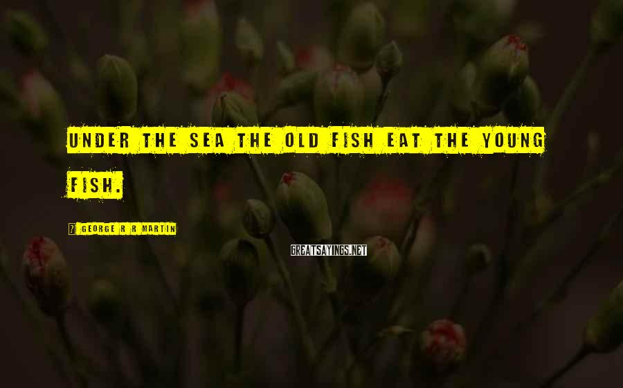 George R R Martin Sayings: Under the sea the old fish eat the young fish.