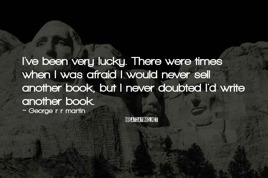 George R R Martin Sayings: I've been very lucky. There were times when I was afraid I would never sell