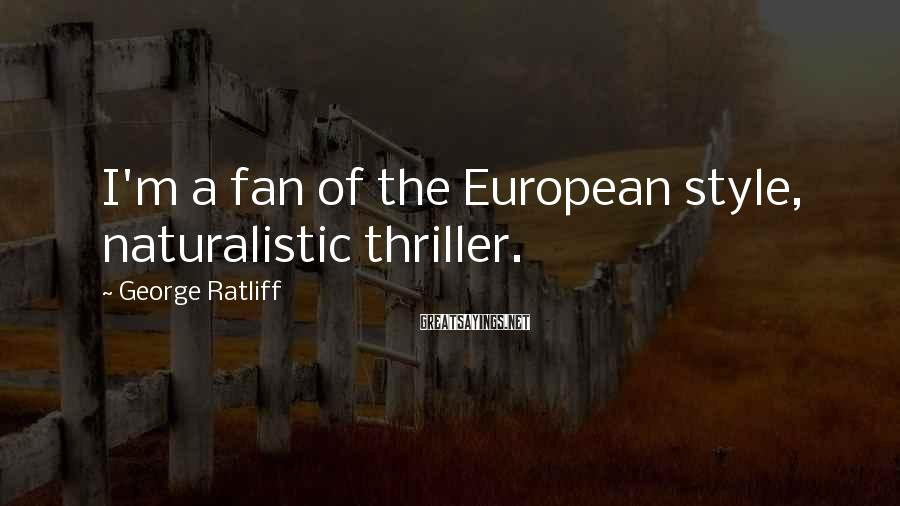 George Ratliff Sayings: I'm a fan of the European style, naturalistic thriller.
