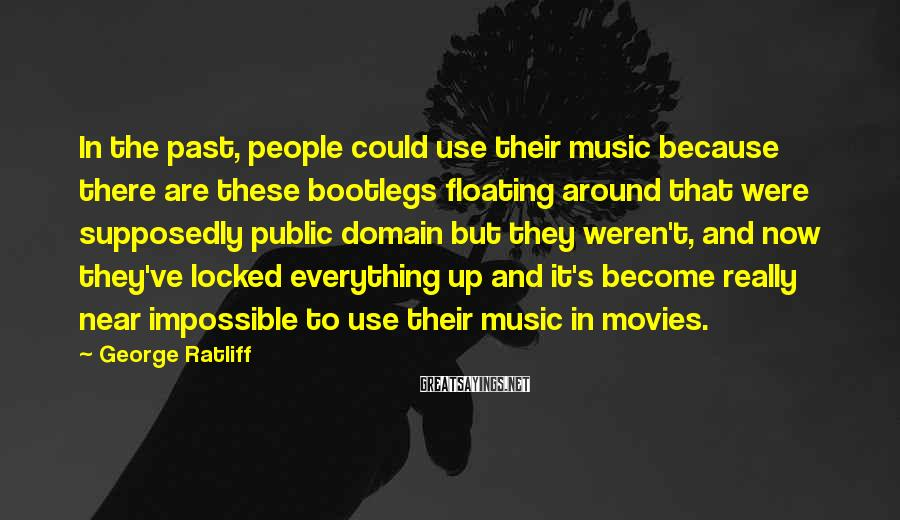 George Ratliff Sayings: In the past, people could use their music because there are these bootlegs floating around