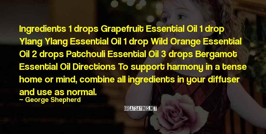 George Shepherd Sayings: Ingredients 1 drops Grapefruit Essential Oil 1 drop Ylang Ylang Essential Oil 1 drop Wild