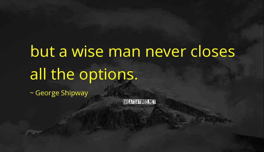 George Shipway Sayings: but a wise man never closes all the options.
