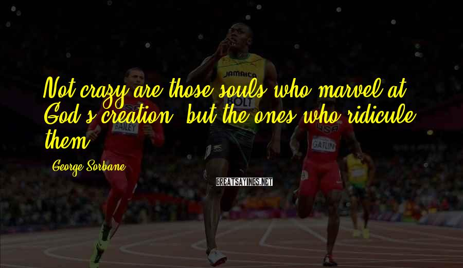 George Sorbane Sayings: Not crazy are those souls who marvel at God's creation, but the ones who ridicule