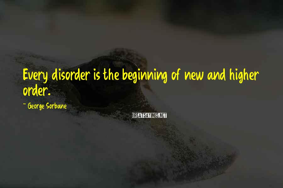 George Sorbane Sayings: Every disorder is the beginning of new and higher order.
