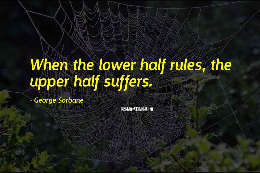 George Sorbane Sayings: When the lower half rules, the upper half suffers.