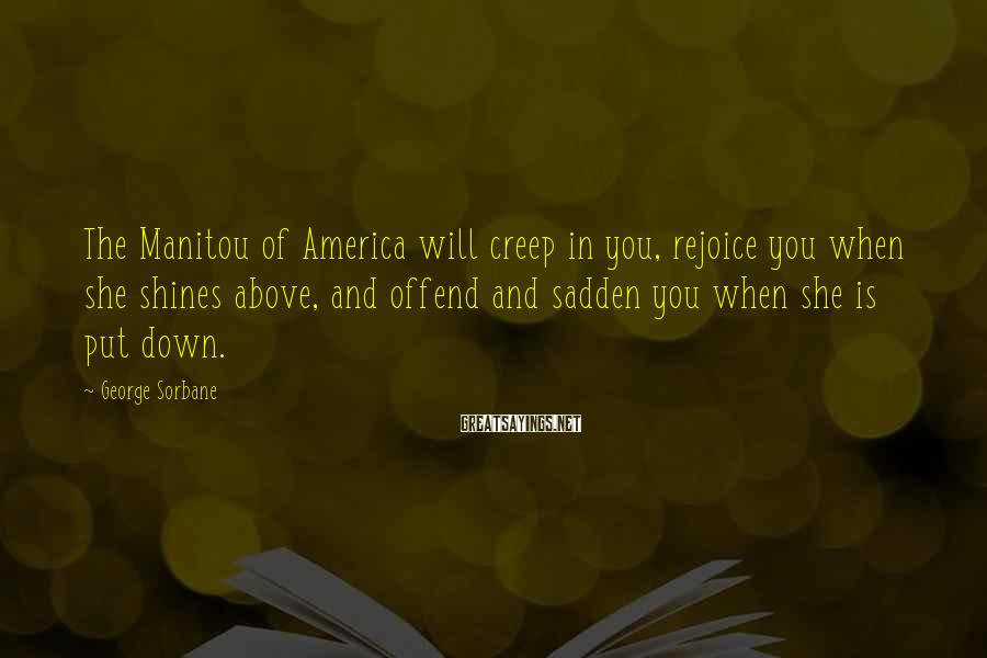 George Sorbane Sayings: The Manitou of America will creep in you, rejoice you when she shines above, and
