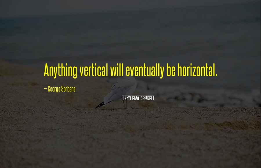 George Sorbane Sayings: Anything vertical will eventually be horizontal.