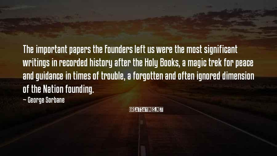 George Sorbane Sayings: The important papers the Founders left us were the most significant writings in recorded history