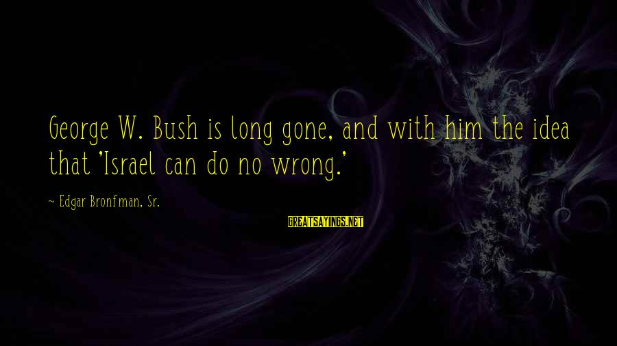 George Sr Sayings By Edgar Bronfman, Sr.: George W. Bush is long gone, and with him the idea that 'Israel can do