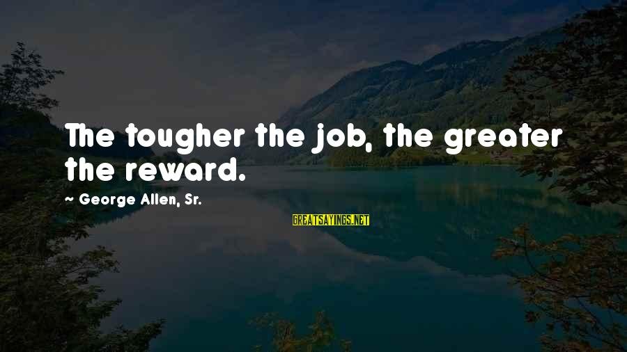George Sr Sayings By George Allen, Sr.: The tougher the job, the greater the reward.