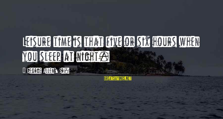 George Sr Sayings By George Allen, Sr.: Leisure time is that five or six hours when you sleep at night.