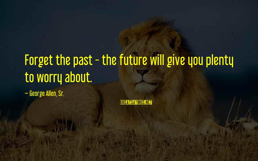 George Sr Sayings By George Allen, Sr.: Forget the past - the future will give you plenty to worry about.