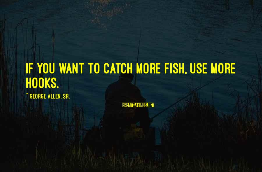 George Sr Sayings By George Allen, Sr.: If you want to catch more fish, use more hooks.