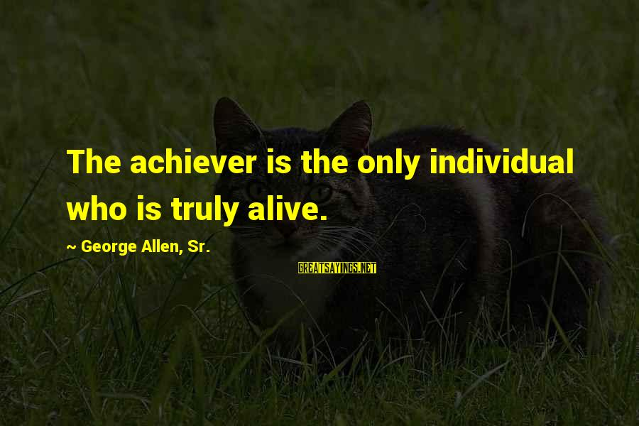 George Sr Sayings By George Allen, Sr.: The achiever is the only individual who is truly alive.