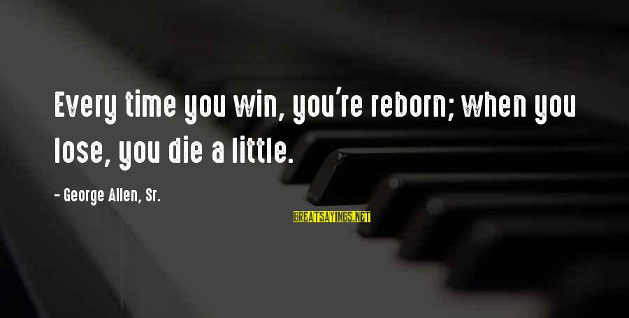 George Sr Sayings By George Allen, Sr.: Every time you win, you're reborn; when you lose, you die a little.