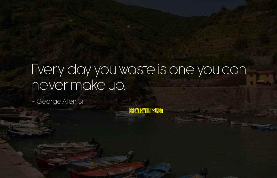 George Sr Sayings By George Allen, Sr.: Every day you waste is one you can never make up.