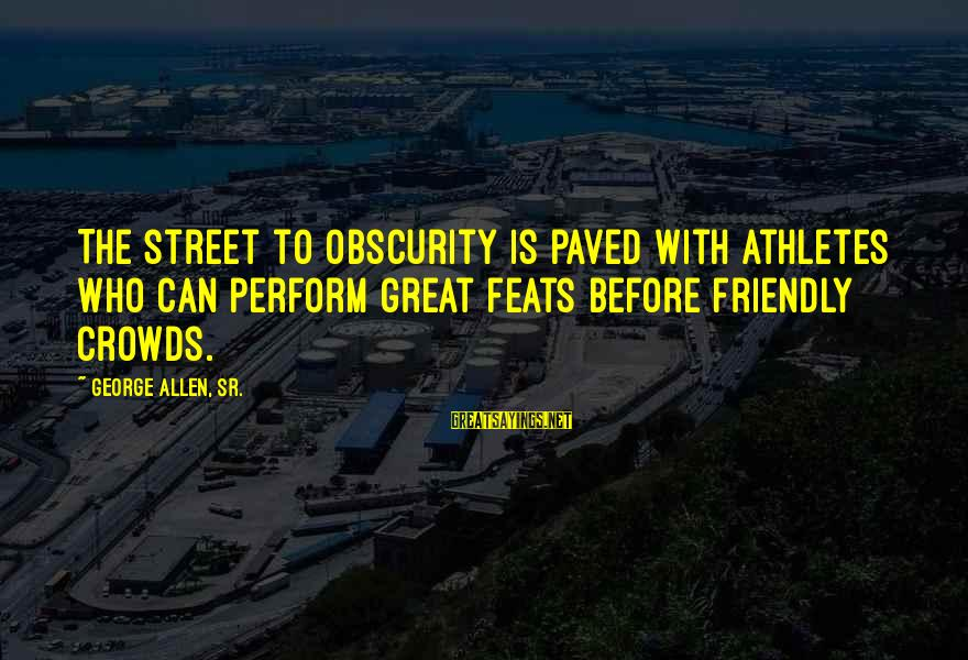 George Sr Sayings By George Allen, Sr.: The street to obscurity is paved with athletes who can perform great feats before friendly