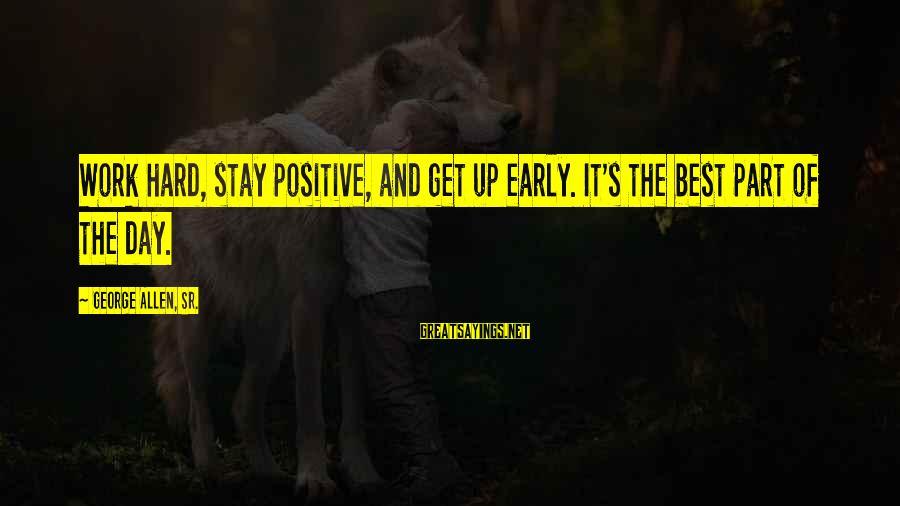 George Sr Sayings By George Allen, Sr.: Work hard, stay positive, and get up early. It's the best part of the day.
