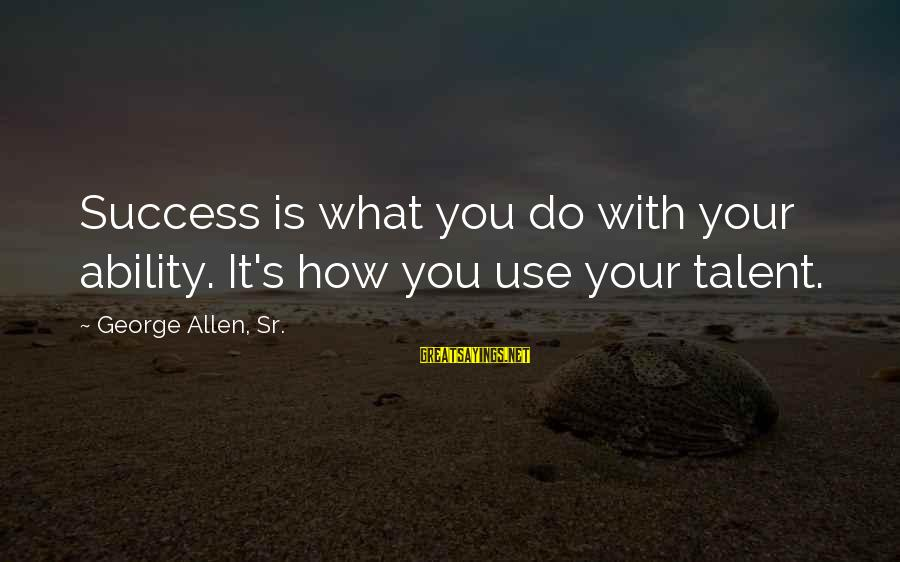 George Sr Sayings By George Allen, Sr.: Success is what you do with your ability. It's how you use your talent.